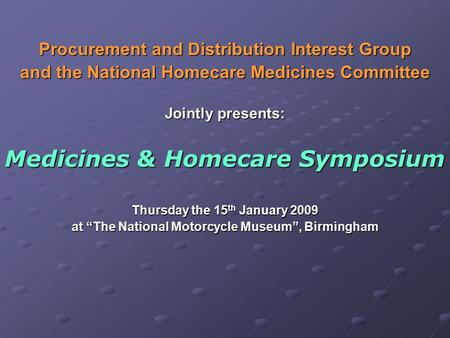 Procurement and Distribution Interest Group and the National Homecare Medicines Committee Jointly presents: Medicines & Homecare Symposium Thursday the.