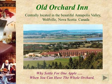 Old Orchard Inn Centrally located in the beautiful Annapolis Valley, Wolfville, Nova Scotia Canada Why Settle For One Apple …. When You Can Have The Whole.