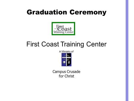 Graduation Ceremony First Coast Training Center A Ministry of Campus Crusade for Christ.