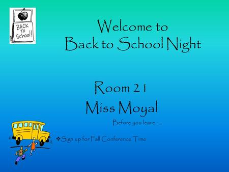 Welcome to Back to School Night Room 21 Miss Moyal Before you leave……  Sign up for Fall Conference Time.