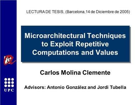 UPC Microarchitectural Techniques to Exploit Repetitive Computations and Values Carlos Molina Clemente LECTURA DE TESIS, (Barcelona,14 de Diciembre de.