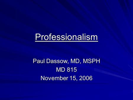 Professionalism Paul Dassow, MD, MSPH MD 815 November 15, 2006.