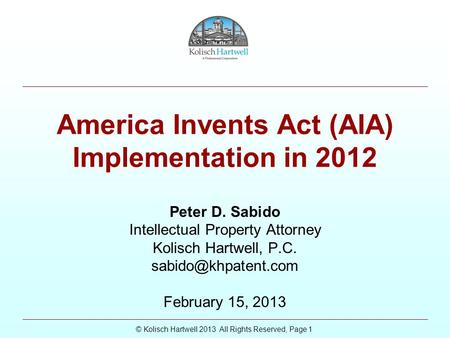 © Kolisch Hartwell 2013 All Rights Reserved, Page 1 America Invents Act (AIA) Implementation in 2012 Peter D. Sabido Intellectual Property Attorney Kolisch.