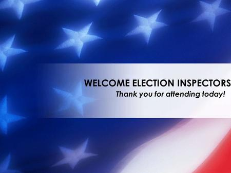 Thank you for attending today! WELCOME ELECTION INSPECTORS.