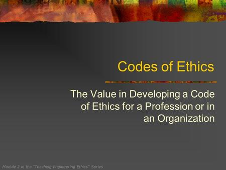 "Codes of Ethics The Value in Developing a Code of Ethics for a Profession or in an Organization Module 2 in the ""Teaching Engineering Ethics"" Series."