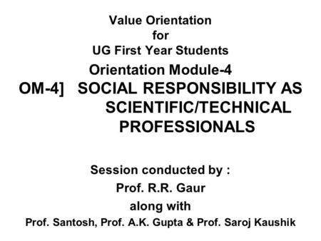 Value Orientation for UG First Year Students Orientation Module-4 OM-4] SOCIAL RESPONSIBILITY AS SCIENTIFIC/TECHNICAL PROFESSIONALS Session conducted by.