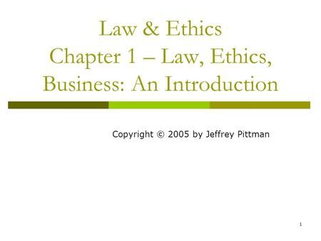 1 Law & Ethics Chapter 1 – Law, Ethics, Business: An Introduction Copyright © 2005 by Jeffrey Pittman.