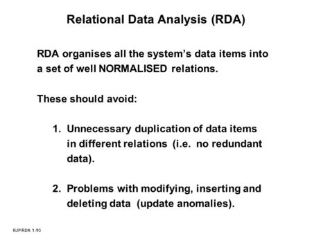RJP/RDA 1 /93 Relational Data Analysis (RDA) RDA organises all the system's data items into a set of well NORMALISED relations. These should avoid: 1.