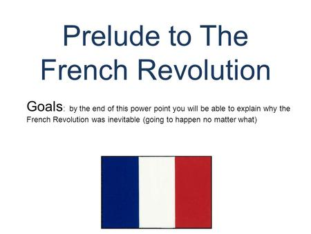 Prelude to The French Revolution © Student Handouts, Inc. www.studenthandouts.com Goals : by the end of this power point you will be able to explain why.