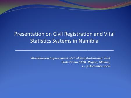 Presentation on Civil Registration and Vital Statistics Systems in Namibia __________________________________ Workshop on Improvement of Civil Registration.