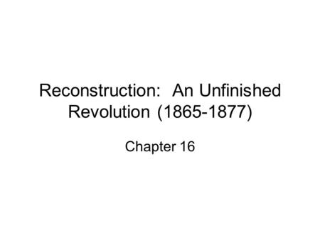 Reconstruction: An Unfinished Revolution (1865-1877) Chapter 16.