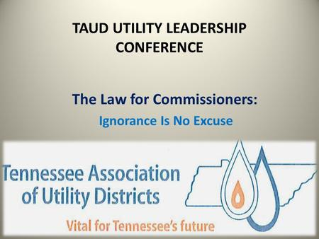 TAUD UTILITY LEADERSHIP CONFERENCE The Law for Commissioners: Ignorance Is No Excuse.