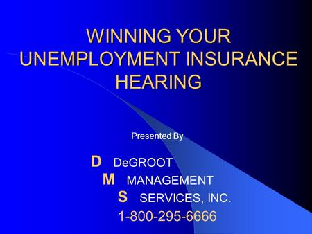 WINNING YOUR UNEMPLOYMENT INSURANCE HEARING Presented By D DeGROOT M MANAGEMENT S SERVICES, INC. 1-800-295-6666.