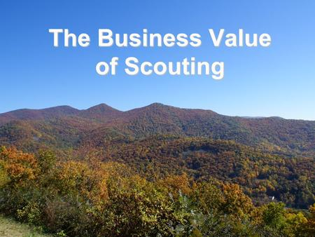 The Business Value of Scouting. Business Leadership Requirements  Business leaders must be able to:  Create and Execute a Business Plan – Determine.
