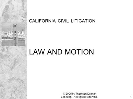 © 2005 by Thomson Delmar Learning. All Rights Reserved.1 CALIFORNIA CIVIL LITIGATION LAW AND MOTION.