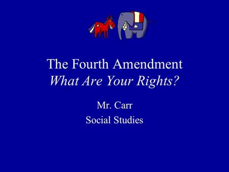 The Fourth Amendment What Are Your Rights? Mr. Carr Social Studies.