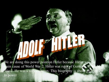 We are doing this power point on Hitler because Hitler was the main cause of World War 2. Hitler was ruler of Germany in World War 2. He was a very evil.