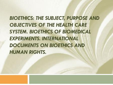 BIOETHICS: THE SUBJECT, PURPOSE AND OBJECTIVES OF THE HEALTH CARE SYSTEM. BIOETHICS OF BIOMEDICAL EXPERIMENTS. INTERNATIONAL DOCUMENTS ON BIOETHICS AND.