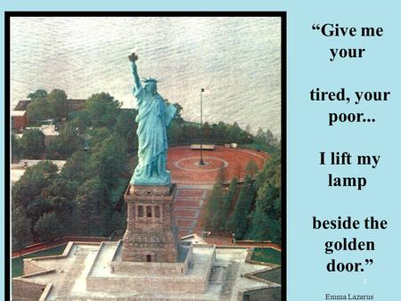 "1 ""Give me your tired, your poor... I lift my lamp beside the golden door."" Emma Lazarus."
