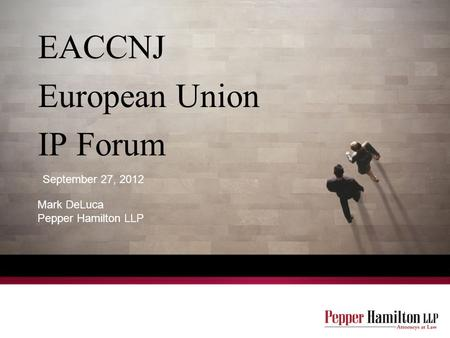 EACCNJ European Union IP Forum Mark DeLuca Pepper Hamilton LLP September 27, 2012.