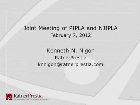 Joint Meeting of PIPLA and NJIPLA February 7, 2012 Kenneth N. Nigon RatnerPrestia 1.