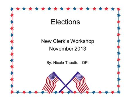 Elections New Clerk's Workshop November 2013 By: Nicole Thuotte - OPI.