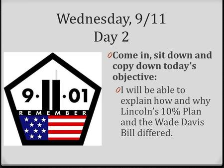 Wednesday, 9/11 Day 2 0 Come in, sit down and copy down today's objective: 0 I will be able to explain how and why Lincoln's 10% Plan and the Wade Davis.