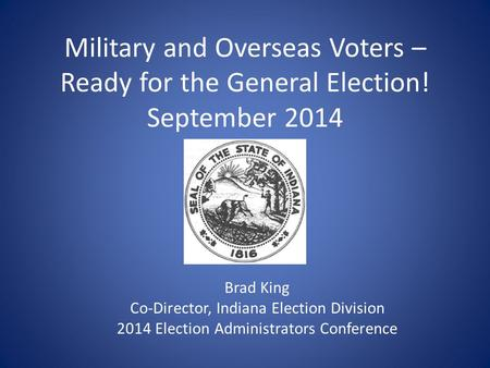 Military and Overseas Voters – Ready for the General Election! September 2014 Brad King Co-Director, Indiana Election Division 2014 Election Administrators.