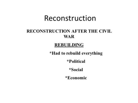Reconstruction RECONSTRUCTION AFTER THE CIVIL WAR REBUILDING *Had to rebuild everything *Political *Social *Economic.