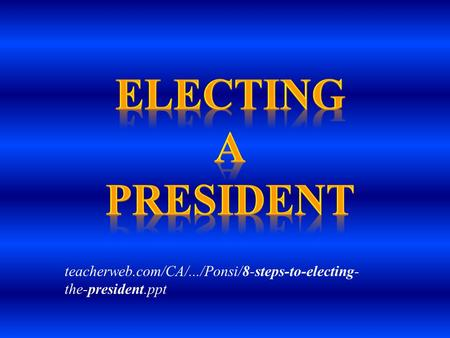 Electing a president teacherweb.com/CA/.../Ponsi/8-steps-to-electing-the-president.ppt.