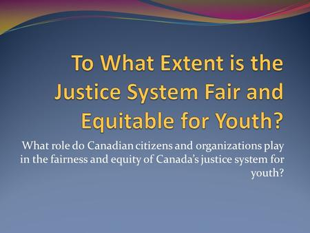 To What Extent is the Justice System Fair and Equitable for Youth?