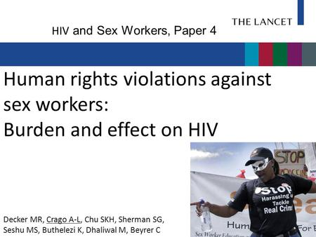 Human rights violations against sex workers: Burden and effect on HIV Decker MR, Crago A-L, Chu SKH, Sherman SG, Seshu MS, Buthelezi K, Dhaliwal M, Beyrer.