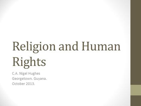 Religion and Human Rights C.A. Nigel Hughes Georgetown. Guyana. October 2013.