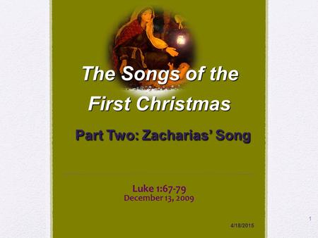 Luke 1:67-79 December 13, 2009 4/18/2015 1 The Songs of the First Christmas Part Two: Zacharias' Song.