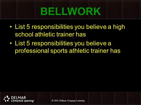 © 2010 Delmar, Cengage Learning 1 © 2011 Delmar, Cengage Learning BELLWORK List 5 responsibilities you believe a high school athletic trainer has List.