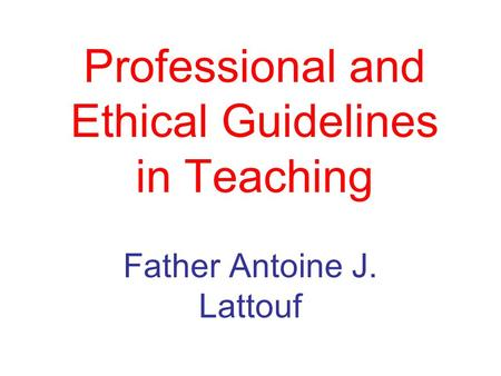 Professional and Ethical Guidelines in Teaching Father Antoine J. Lattouf.