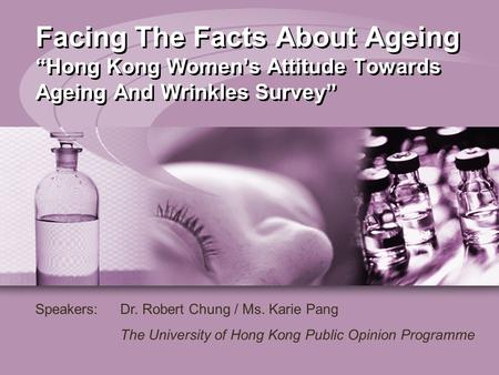 "Facing The Facts About Ageing ""Hong Kong Women's Attitude Towards Ageing And Wrinkles Survey"" Speakers:Dr. Robert Chung / Ms. Karie Pang The University."