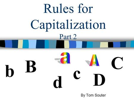 Rules for Capitalization Part 2 b B D d C c By Tom Souter.