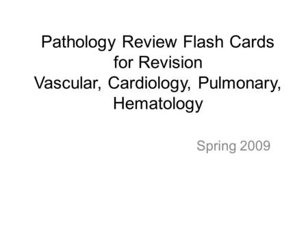 Pathology Review Flash Cards for Revision Vascular, Cardiology, Pulmonary, Hematology Spring 2009.