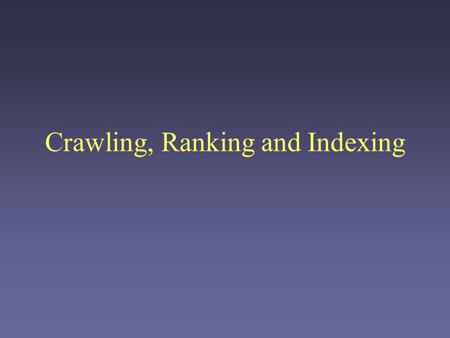 Crawling, Ranking and Indexing. Organizing the Web The Web is big. Really big. –Over 3 billion pages, just in the indexable Web The Web is dynamic Problems: