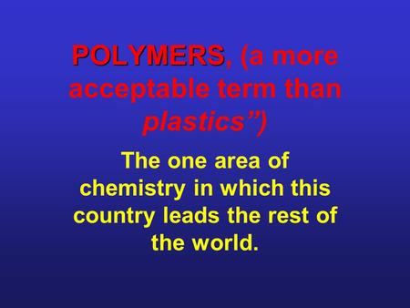 "POLYMERS POLYMERS, (a more acceptable term than plastics"") The one area of chemistry in which this country leads the rest of the world."