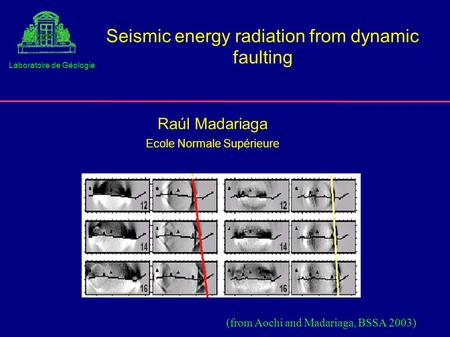 Seismic energy radiation from dynamic faulting Raúl Madariaga Ecole Normale Supérieure Laboratoire de Géologie (from Aochi and Madariaga, BSSA 2003)