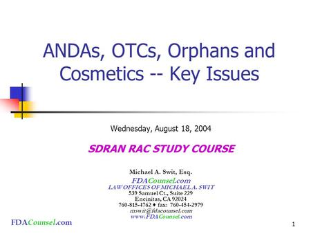 FDA Counsel.com 1 ANDAs, OTCs, Orphans and Cosmetics -- Key Issues Wednesday, August 18, 2004 SDRAN RAC STUDY COURSE Michael A. Swit, Esq. FDACounsel.com.