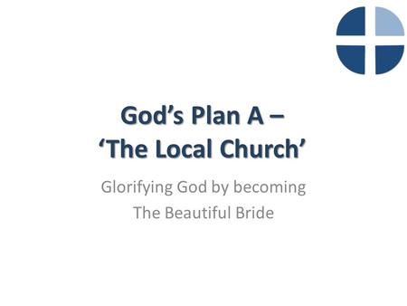 God's Plan A – 'The Local Church' Glorifying God by becoming The Beautiful Bride.