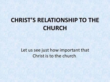 CHRIST'S RELATIONSHIP TO THE CHURCH Let us see just how important that Christ is to the church.