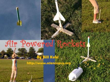 By Bill Kuhl  How it Works An air-powered rocket is a rocket propelled upward by a blast of air. No propulsion comes from the.