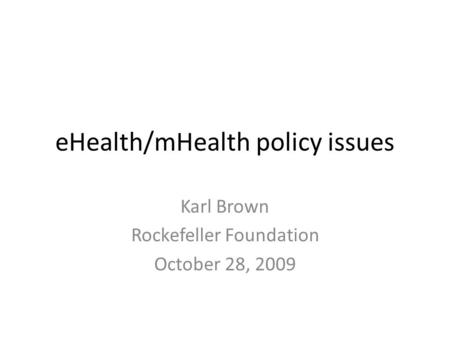 EHealth/mHealth policy issues Karl Brown Rockefeller Foundation October 28, 2009.