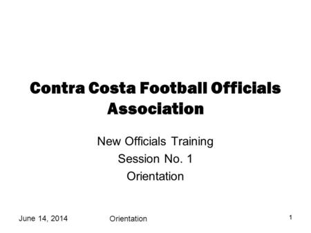 June 14, 2014 Orientation 11 Contra Costa Football Officials Association New Officials Training Session No. 1 Orientation.