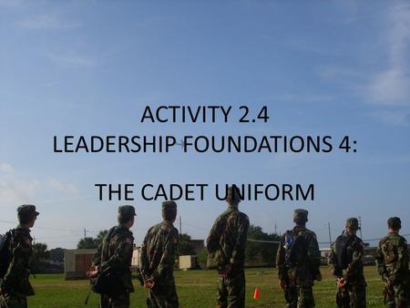 ACTIVITY 2.4 LEADERSHIP FOUNDATIONS 4: THE CADET UNIFORM.