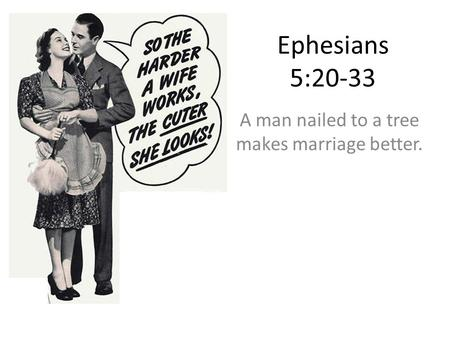 Ephesians 5:20-33 A man nailed to a tree makes marriage better.